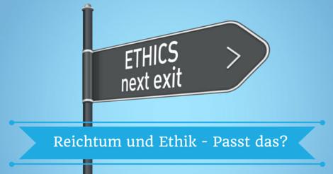 Reich Werden und Ethik - Kann das passen?