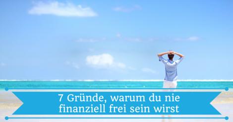 7 Gründe, warum du nie finanziell frei sein wirst